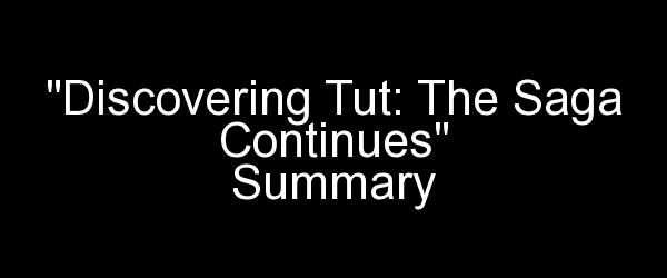 Discovering Tut: The Saga Continues Summary