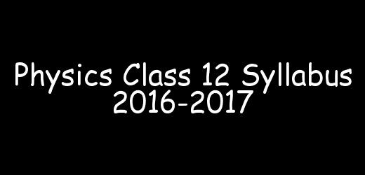 Physics Class 12 Syllabus 2016-2017